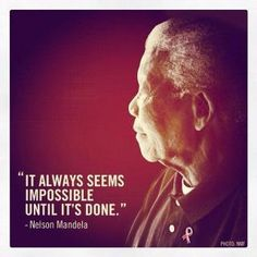 It always seems impossible until it's done... Nelson Mandela