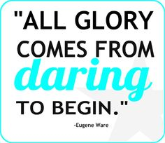 """All glory comes from daring to begin."" Eugene F. Ware #quote #motivation #inspiration"