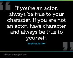 If you're an actor, always be true to your character. If you are not and actor, have character and always be true to yourself. - Robert De Niro #quotes