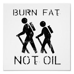 Burn fat, not oil.Take a hike!