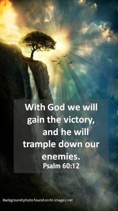 Psalm 60:12 ~OUR VICTORY IS WITH GOD~ If the enemy ever puts doubt into your heart or mind about victory in any spiritual battle you are in lay claim to the promise of God that HE will trample down the enemy and our victory is assured by Him.
