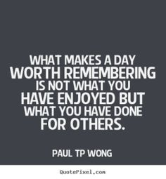 """""""What makes a day worth remembering is not what you have enjoyed but what you have done for others."""" – Dr Paul TP Wong"""