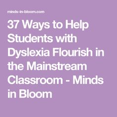 37 Ways to Help Students with Dyslexia Flourish in the Mainstream Classroom - Minds in Bloom