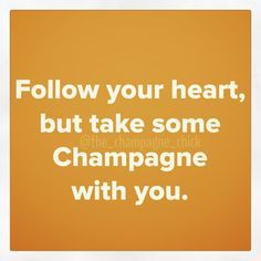 Follow your heart, but take champagne with you.