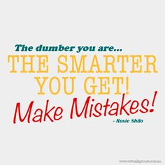 Www.virtuallyyours.com.au The dumber you are, the smarter you get! Make mistakes!