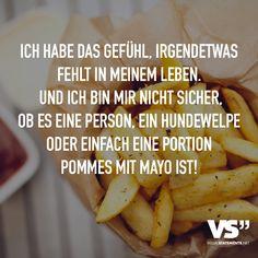 Ich habe das Gefühl, irgendetwas fehlt in meinem Leben. Und ich bin mir nicht sicher, ob es einen Person, ein Hundewelpe oder einfach eine Portion Pommes mit Mayo ist! - VISUAL STATEMENTS®