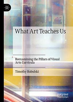 What Art Teaches Us: Reexamining the Pillars of Visual Arts Curricula  by Timothy Babulski  ISBN 978-3-030-27767-3  ISBN 978-3-030-27768-0 Art Curriculum, Textbook, Visual Arts, Teaching, Cards, Uni, College, Products, University
