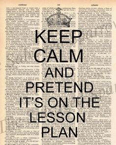 Keep Calm and Pretend It's On The Lesson Plan - will have to have this one on the wall in the staff office.