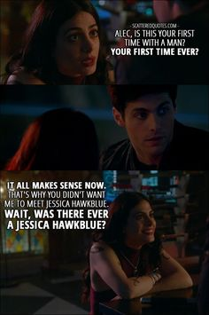 Quote from Shadowhunters 2x07 │  Isabelle Lightwood: Alec, is this your first time with a man? Your first time ever? It all makes sense now. That's why you didn't want me to meet Jessica Hawkblue. Wait, was there ever a Jessica Hawkblue?