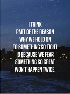 i think part of the reason why we hold on to something so tight is because we fear something so great wont happen twice.