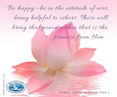Be happy—be in the attitude of ever being helpful to others. These will bring that peace within that is the promise from Him. #behappy #createpeace #EdgarCayce reading 1968-7