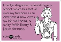 I pledge allegiance to dental hygiene school, which has shat all over my freedom as an American & now owns my life, well-being, & sanity. With liberty & justice for none. | Workplace Ecard | someecards.com