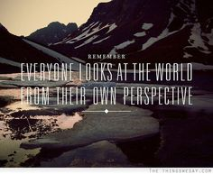 Remember, everyone looks at the world from their own perspective~