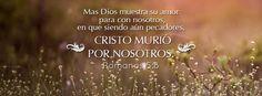 """Yo creo en esta palabra - Romanos 5:8 """"Mas Dios muestra su amor para con nosotros, en que siendo aún pecadores, Cristo murió por nosotros."""""""