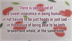 """""""There is some kind of a sweet innocence in being human—in not having to be just happy or just sad—in the nature of being able to be both broken and whole, at the same time."""" – C. JoyBell C. #aylake #happiness #quotes #happinessquotes Happiness Quotes, Happy Quotes, Everything, Sad, Sweet, Nature, Gifts, Candy, Naturaleza"""