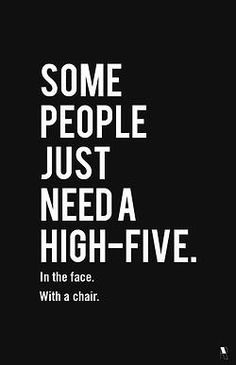 So true, lol...Some people just need a high five... in the face... with a chair.