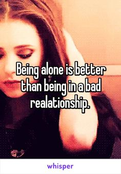Being alone is better than being in a bad realationship.