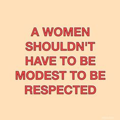 A woman shouldn't HAVE to be modest to be respected. If a woman wants to be modest, she should be respected. Just respect people.