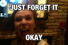 Just forget it okay    Tags: humor meme funny mad quote