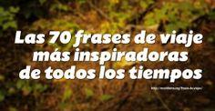 http://mochileros.org/frases-de-viajes  70 Frases de viaje mas inspiradoras de todos los tiempos