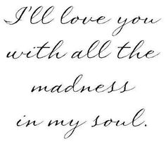Love you with all the madness in my soul