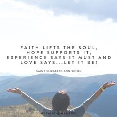 Faith lifts the soul, Hope supports it, Experience says it must and Love says...let it be! - Saint Elizabeth Ann Seton  #feastday #beinspired #Godisreal #prayerworks #loveheals #mysaintmyhero