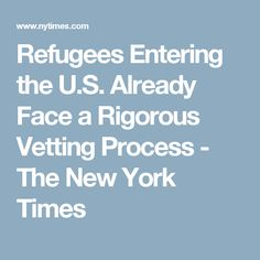 Refugees Entering the U.S. Already Face a Rigorous Vetting Process - The New York Times