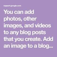 You can add photos, other images, and videos to any blog posts that you create.  Add an image to a blog post  Images in your blog are stored in a Google Album Archive and show up in Blogger when you
