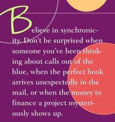 Believe in synchronicity. Don't be surprised when someone you've been thinking about calls out of the blue, when the perfect book arrives unexpectedly in the mail, or when the money to finance a project mysteriously shows up.  ~ Dr. Wayne Dyer