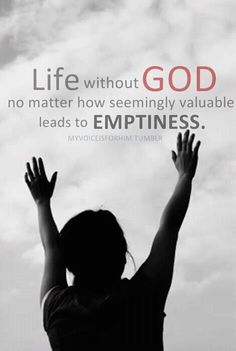 Life without GOD no matter how seemingly valuable leads to EMPTINESS.