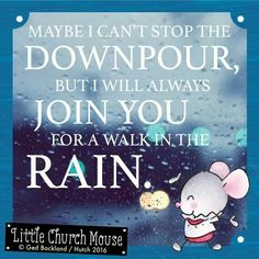 ☆☆☆ Maybe I can't stop the Downpour, but I will always Join You for a walk in the Rain. Amen...Little Church Mouse 27 March 2016 ☆☆☆
