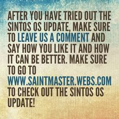 After you have tried out the SINTOS OS Update, make sure to leave us a comment and say how you like it and how it can be better. Make sure to go to www.saintmaster.webs.com to check out the SINTOS OS Update!