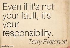 Even if it's not your fault, it's your responsibility. Terry Pratchett