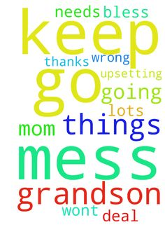 keep grandson in prayers with all this mess with his - keep grandson in prayers with all this mess with his mom going on he needs lots of them pray that things wont go wrong what a mess keeps going on with his mom and i so go need God to deal with all this and help things not go so upsetting thanks for prayers God Bless you all  Posted at: https://prayerrequest.com/t/I6g #pray #prayer #request #prayerrequest