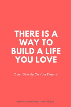 There is a way to build a life you love. Don't give up on your dreams. | Learn who you are and how to respect yourself for it then figure out what makes you happy and set goals to get it.