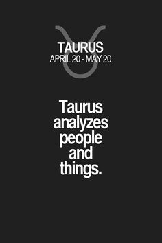 Taurus analyzes people and things. Taurus | Taurus Quotes | Taurus Zodiac Signs