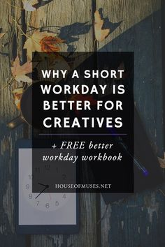 Why a Short Workday is Better for Creatives + The FREE Better Workday Workbook from The House of Muses. Click to start planning your most productive and happy days yet!