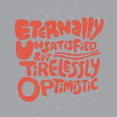 eternally unsatisfied, but tirelessly optimistic
