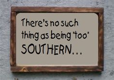 No such thing as being too southern - True!