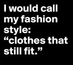 "I would call my fashion style:  ""clothes that still fit."""