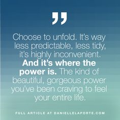 Choose to unfold. It's way less predictable, less tidy, it's highly inconvenient. And it's where the power is. The kind of beautiful, gorgeous power you've been craving to feel your entire life. Click the link in my profile to read the full post. Great Words, Wise Words, Fire And Desire, Danielle Laporte, Simple Reminders, Words Worth, Me Quotes, Random Quotes, Ups And Downs