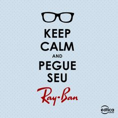 KEEP CALM AND PEGUE SEU RAY-BAN #keepcalm #rayban #sunglass #oculosdesol