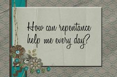 LDS Handouts: The Atonement: How can repentance help me everyday?