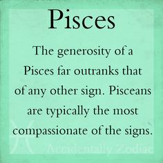 "Pisces:  #Pisces. ""The generosity of Pisces far outranks that of any other sign. Pisceans are typically the most compassionate of the signs."""