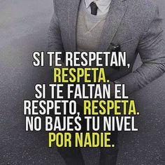 ... Si te respetan, respeta. Si te faltan el respeto, respeta. No bajes tu nivel por nadie.