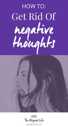 How To Get Rid Of Negative Thoughts   - How to be more positive - The Aligned Life
