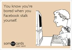 You know you're bored when you Facebook stalk yourself...or...stalk other people (mainly the people you don't like)