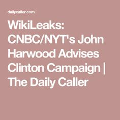 WikiLeaks: CNBC/NYT's John Harwood Advises Clinton Campaign | The Daily Caller