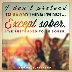 I don't pretend to be anything I'm not...except sober. I've pretended to be sober.