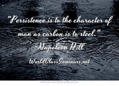 Persistence is to the character of man as carbon is to steel. ~Napoleon Hill http://worldclassseminars.net/